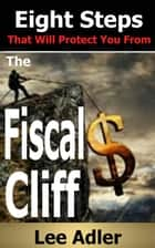 Eight Steps That Will Protect You From The Fiscal Cliff ebook by Lee Adler