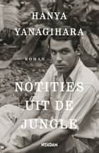 Notities uit de jungle ebook by Hanya Yanagihara, Inger Limburg, Lucie van Rooijen