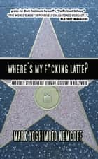 Where's My F*cking Latte? (and Other Stories About Being an Assistant in Hollywood) ebook by Mark Yoshimoto Nemcoff