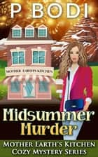 Midsummer Murder - Mother Earth's Kitchen Cozy Mystery Series, #7 ebook by P Bodi