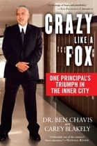 Crazy Like a Fox - One Principal's Triumph in the Inner City ebook by Carey Blakely, Dr. Ben Chavis