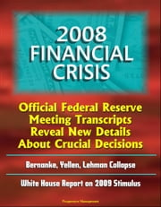 2008 Financial Crisis: Official Federal Reserve Meeting Transcripts Reveal New Details About Crucial Decisions, Bernanke, Yellen, Lehman Collapse, White House Report on 2009 Stimulus ebook by Progressive Management