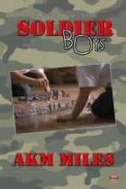 Soldier Boys ebook by AKM Miles