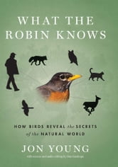 What the Robin Knows - How Birds Reveal the Secrets of the Natural World ebook by Jon Young