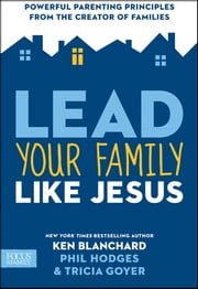 Lead Your Family Like Jesus - Powerful Parenting Principles from the Creator of Families ebook by Ken Blanchard,Tricia Goyer,Phil Hodges