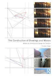 The Construction of Drawings and Movies - Models for Architectural Design and Analysis ebook by Thomas Forget