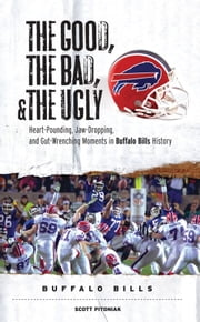 The Good, the Bad, & the Ugly: Buffalo Bills - Heart-Pounding, Jaw-Dropping, and Gut-Wrenching Moments from Buffalo Bills History ebook by Scott Pitoniak