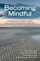 Becoming Mindful - Integrating Mindfulness Into Your Psychiatric Practice ebook by Erin Zerbo, Alan Schlechter, Seema Desai,...