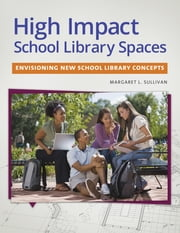 High Impact School Library Spaces: Envisioning New School Library Concepts ebook by Margaret L. Sullivan