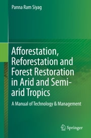 Afforestation, Reforestation and Forest Restoration in Arid and Semi-arid Tropics - A Manual of Technology & Management ebook by Panna Siyag