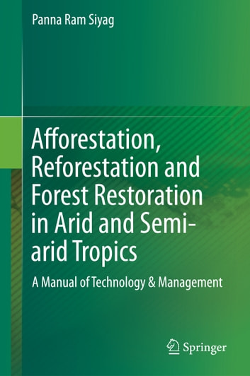 Afforestation, Reforestation and Forest Restoration in Arid and Semi-arid Tropics - A Manual of Technology & Management ebook by Panna Ram Siyag