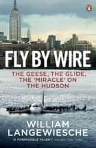 Fly By Wire - The Geese, The Glide, The 'Miracle' on the Hudson ebook by William Langewiesche
