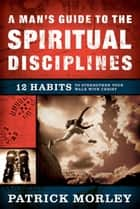 A Man's Guide to the Spiritual Disciplines ebook by Patrick Morley