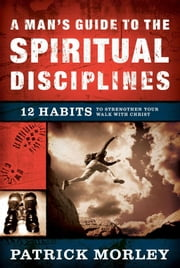 A Man's Guide to the Spiritual Disciplines - 12 Habits to Strengthen Your Walk With Christ ebook by Patrick Morley