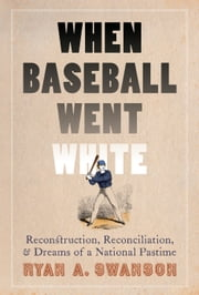 When Baseball Went White - Reconstruction, Reconciliation, and Dreams of a National Pastime ebook by Ryan A. Swanson