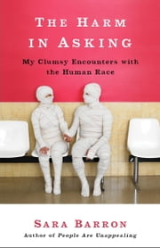 The Harm in Asking - My Clumsy Encounters with the Human Race ebook by Sara Barron