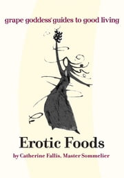 Erotic Foods - Grape Goddess Guides to Good Living ebook by Catherine Fallis