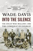 Into the Silence - The Great War, Mallory, and the Conquest of Everest ebook by Wade Davis