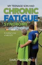My Teenage Son Had Chronic Fatigue Syndrome ebook by Darcy Shedden