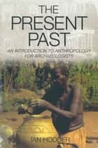 The Present Past - An Introduction to Anthropology for Archeologists ebook by Ian Hodder