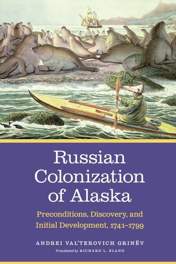 Russian Colonization of Alaska - Preconditions, Discovery, and Initial Development, 1741-1799 eBook by Andrei Val'terovich Grinëv
