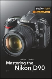 Mastering the Nikon D90 ebook by Darrell Young