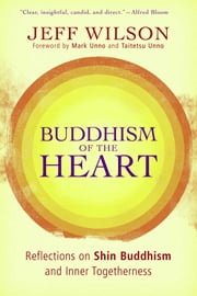 Buddhism of the Heart - Reflections on Shin Buddhism and Inner Togetherness ebook by Jeff Wilson,Mark Unno,Taitetsu Unno