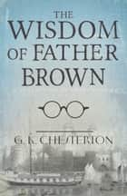 The Wisdom of Father Brown - A Collection of Short Stories 電子書 by G. K. Chesterton