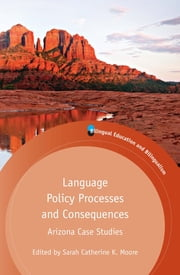 Language Policy Processes and Consequences - Arizona Case Studies ebook by Sarah Catherine K. Moore