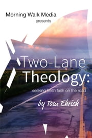Two-Lane Theology - seeking fresh faith on the road ebook by Tom Ehrich