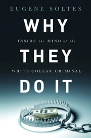 Why They Do It - Inside the Mind of the White-Collar Criminal ebook by Eugene Soltes