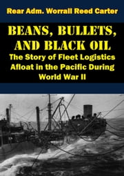 Beans, Bullets, and Black Oil - The Story of Fleet Logistics Afloat in the Pacific During World War II ebook by Rear Adm. Worrall Reed Carter,Admiral Raymond A. Spruance,The Honorable Dan A. Kimball