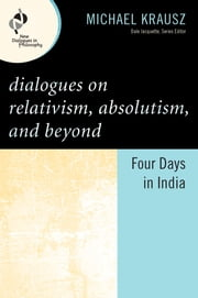 Dialogues on Relativism, Absolutism, and Beyond - Four Days in India ebook by Michael Krausz