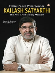 Kailash Satyarthi - The Anti Child Slavery Messiah ebook by Dr. Ashok K. Sharma,Kritika Bhardwaj