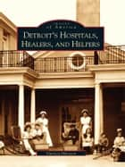 Detroit's Hospitals, Healers, and Helpers ebook by Patricia Ibbotson