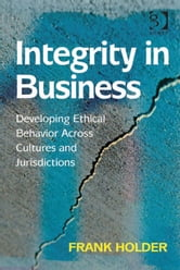 Integrity in Business - Developing Ethical Behavior Across Cultures and Jurisdictions ebook by Mr Frank Holder