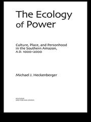 The Ecology of Power - Culture, Place and Personhood in the Southern Amazon, AD 1000–2000 ebook by Michael J. Heckenberger