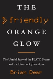 The Friendly Orange Glow - The Untold Story of the PLATO System and the Dawn of Cyberculture ebook by Brian Dear