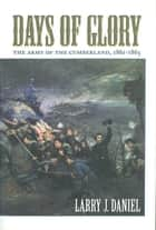Days of Glory - The Army of the Cumberland, 1861--1865 ebook by Larry J. Daniel