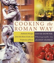 Cooking the Roman Way - Authentic Recipes from the Home Cooks and Trattorias of Rome ebook by David Downie