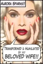 Transformed & Humiliated by My Beloved Wife (Gender Transformation Menage Humiliation Erotica) ebook by Aurora Sparks