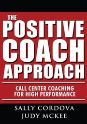 The Positive Coach Approach - Call Center Coaching for High Performance ebook by Sally Cordova and Judy McKee