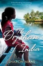 The Orphan of India - A heartbreaking and gripping story of love, loss and hope ebook by Sharon Maas