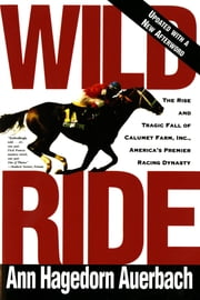 Wild Ride - The Rise and Tragic Fall of Calumet Farm, Inc., America's Premier Racing Dynasty ebook by Ann Hagedorn Auerbach