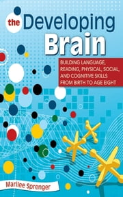 The Developing Brain - Building Language, Reading, Physical, Social, and Cognitive Skills from Birth to Age Eight ebook by Marilee Sprenger