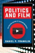 Politics and Film - The Political Culture of Television and Movies ebook by Daniel P. Franklin