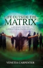 Life Outside the Matrix - A Journey Into the Supernatural Lifestyle ebook by Venetia Carpenter