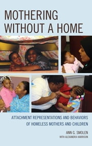 Mothering without a Home - Attachment Representations and Behaviors of Homeless Mothers and Children ebook by Ann G. Smolen,M. M. D. Harrison
