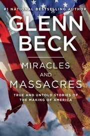 Miracles and Massacres - True and Untold Stories of the Making of America ebook by Glenn Beck