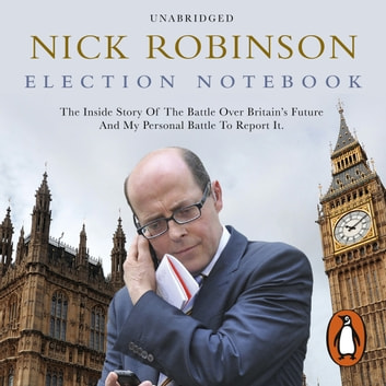 Election Notebook - The Inside Story Of The Battle Over Britain's Future And My Personal Battle To Report It audiobook by Nick Robinson